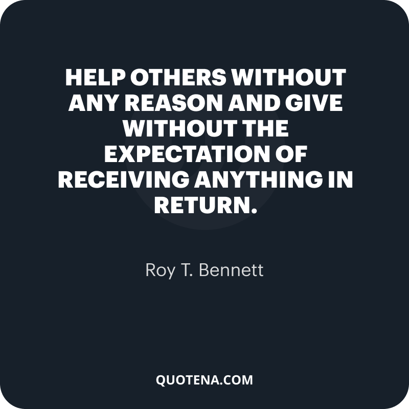 """""""Help others without any reason and give without the expectation of receiving anything in return."""" – Roy T. Bennett"""