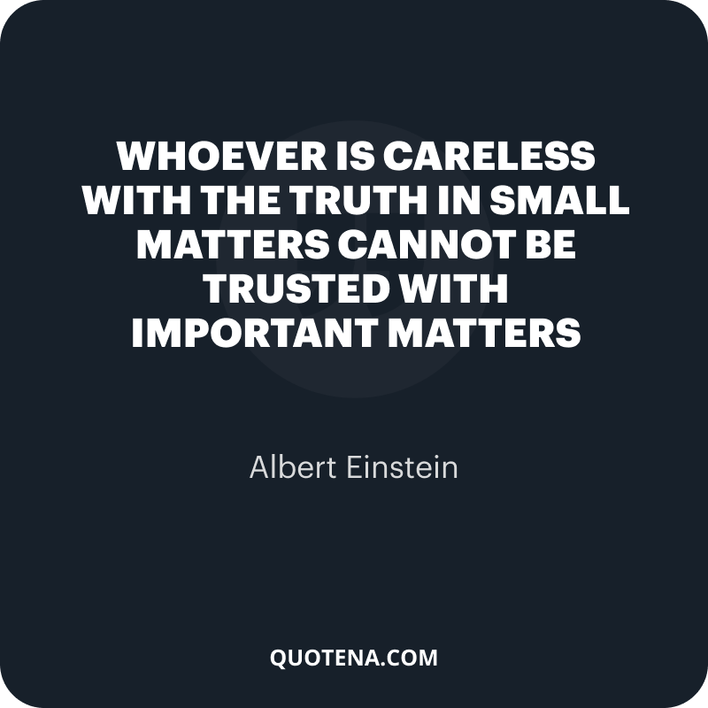 """""""Whoever is careless with the truth in small matters cannot be trusted with important matters"""" – Albert Einstein"""