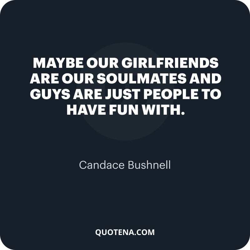 """""""Maybe our girlfriends are our soulmates and guys are just people to have fun with."""" – Candace Bushnell"""