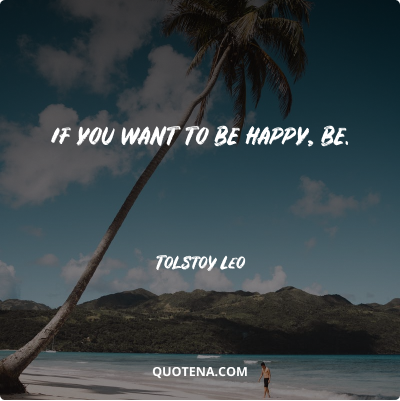 """""""If you want to be happy, be."""" – Tolstoy Leo"""