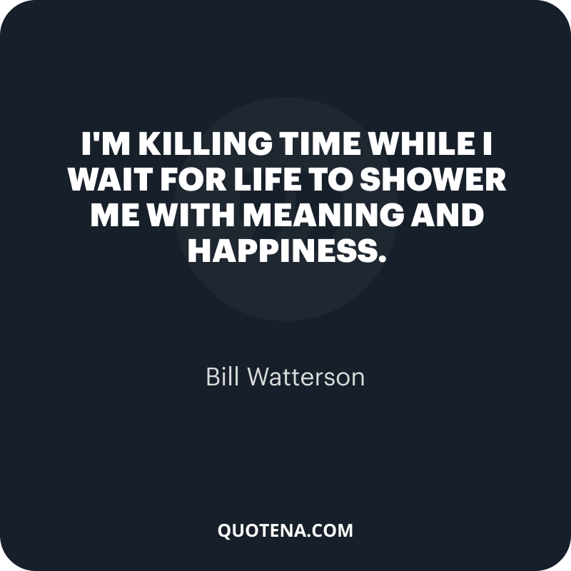 """""""I'm killing time while I wait for life to shower me with meaning and happiness."""" – Bill Watterson"""