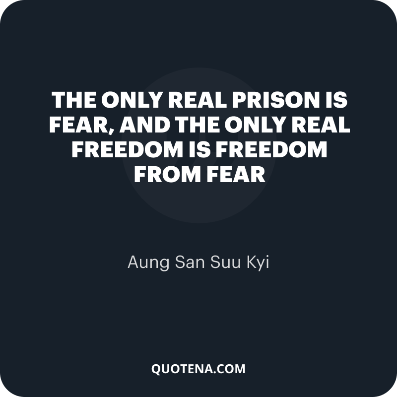 """""""The only real prison is fear, and the only real freedom is freedom from fear"""" – Aung San Suu Kyi"""
