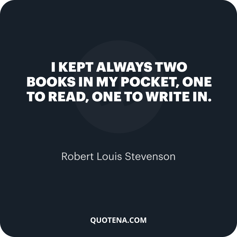 """""""I kept always two books in my pocket, one to read, one to write in."""" – Robert Louis Stevenson"""