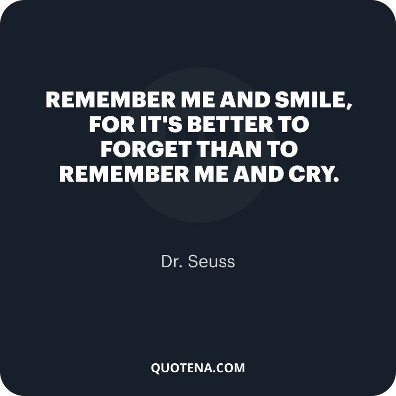 """""""Remember me and smile, for it's better to forget than to remember me and cry."""" – Dr. Seuss"""