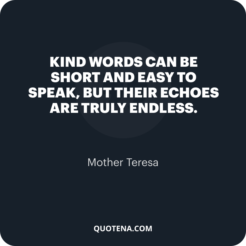 """""""Kind words can be short and easy to speak, but their echoes are truly endless."""" – Mother Teresa"""