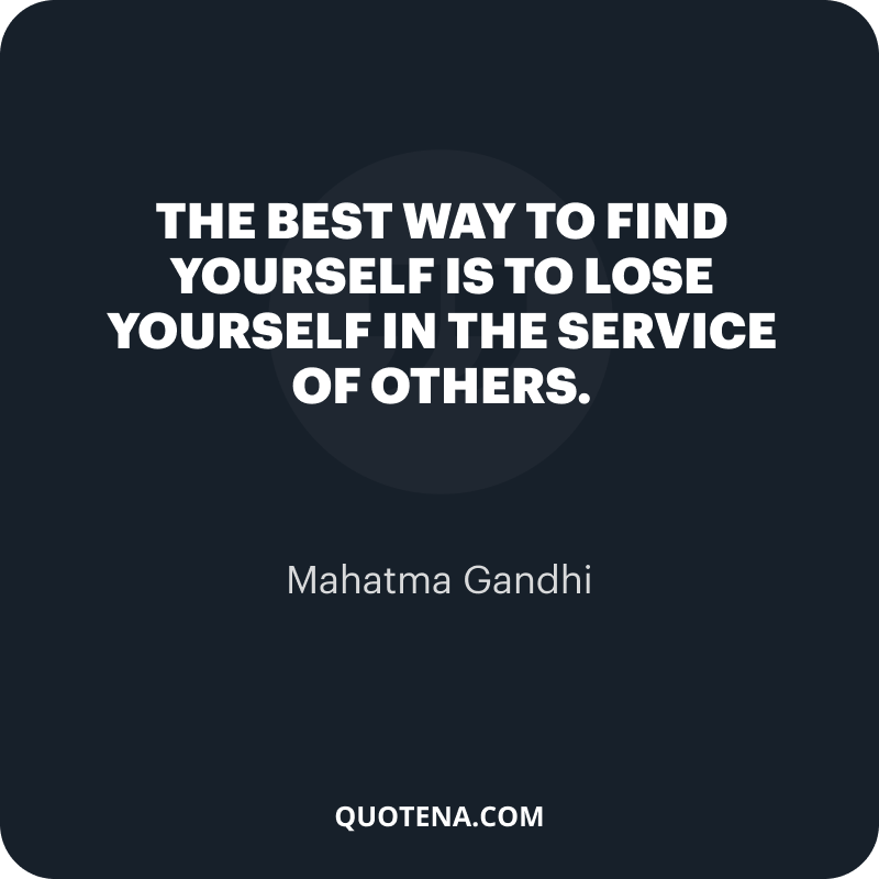 """""""The best way to find yourself is to lose yourself in the service of others."""" – Mahatma Gandhi"""