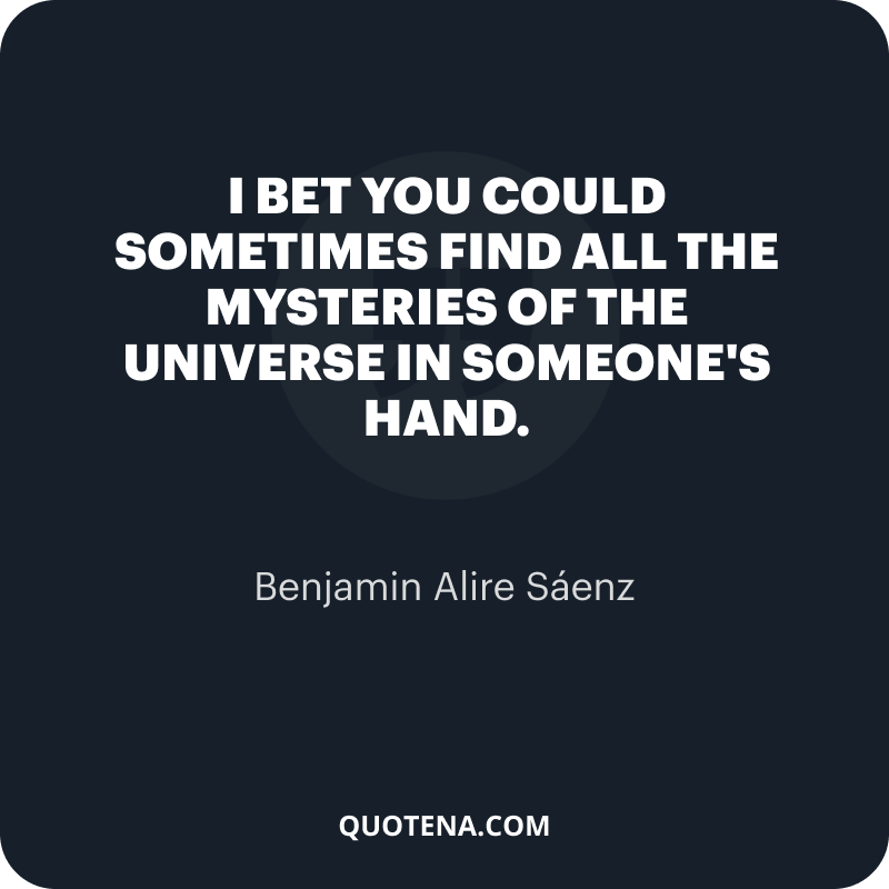 """""""I bet you could sometimes find all the mysteries of the universe in someone's hand."""" – Benjamin Alire Sáenz"""