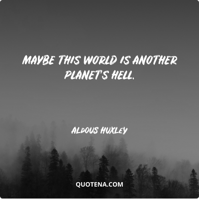 """""""Maybe this world is another planet's hell."""" – Aldous Huxley"""