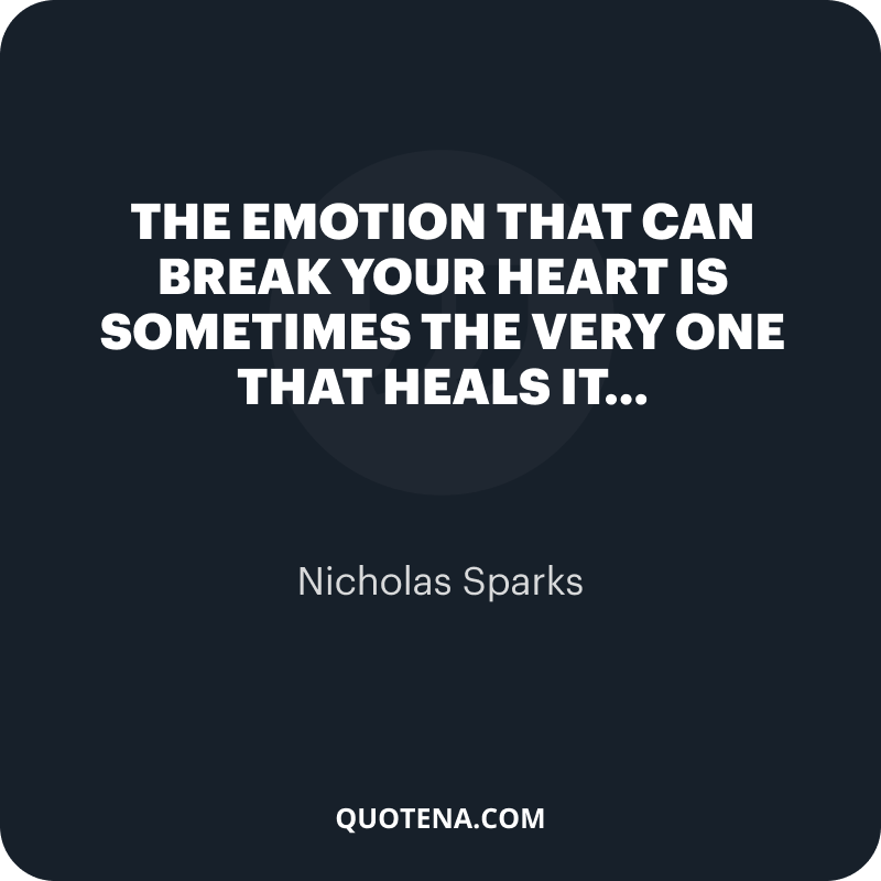 """""""The emotion that can break your heart is sometimes the very one that heals it…"""" – Nicholas Sparks"""