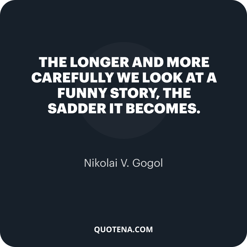 """""""The longer and more carefully we look at a funny story, the sadder it becomes."""" – Nikolai V. Gogol"""