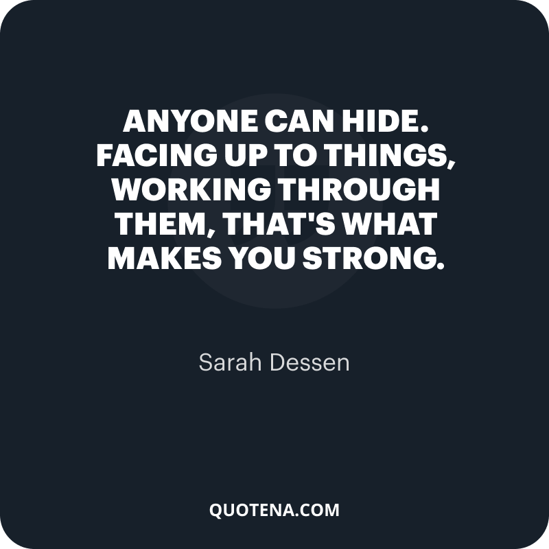 """""""Anyone can hide. Facing up to things, working through them, that's what makes you strong."""" – Sarah Dessen"""