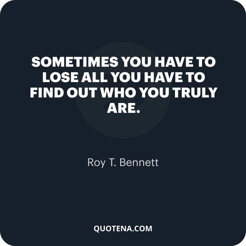 """""""Sometimes you have to lose all you have to find out who you truly are."""" – Roy T. Bennett"""