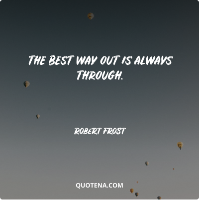 """""""The best way out is always through."""" – Robert Frost"""