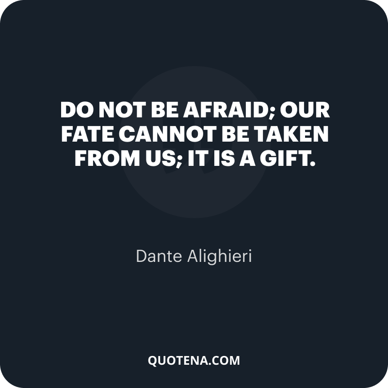 """""""Do not be afraid; our fate Cannot be taken from us; it is a gift."""" – Dante Alighieri"""