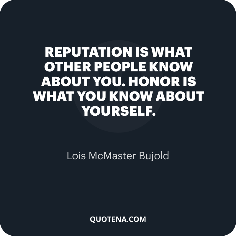 """""""Reputation is what other people know about you. Honor is what you know about yourself."""" – Lois McMaster Bujold"""