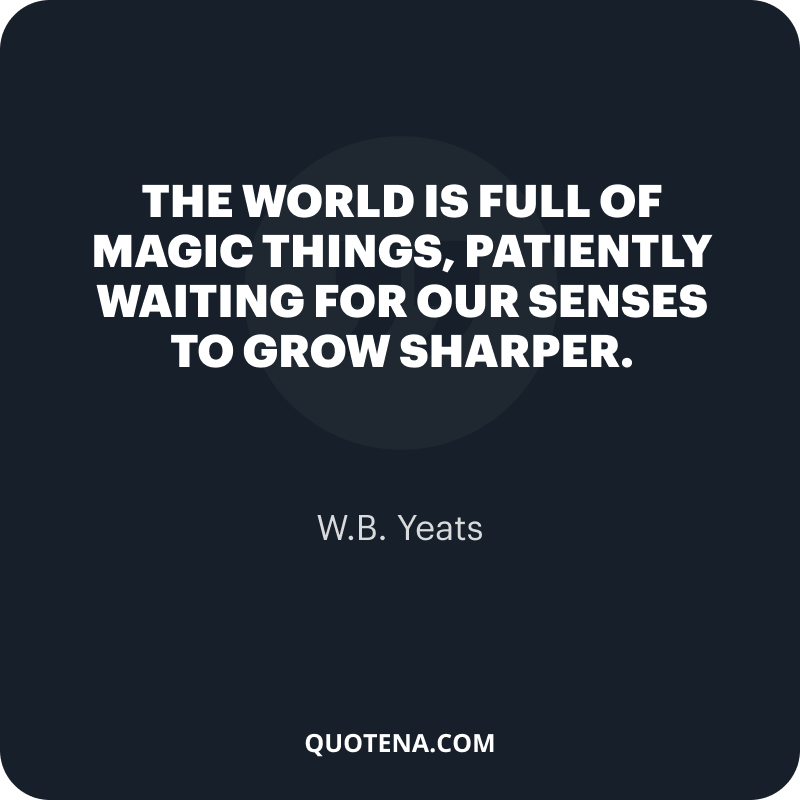 """""""The world is full of magic things, patiently waiting for our senses to grow sharper."""" – W.B. Yeats"""