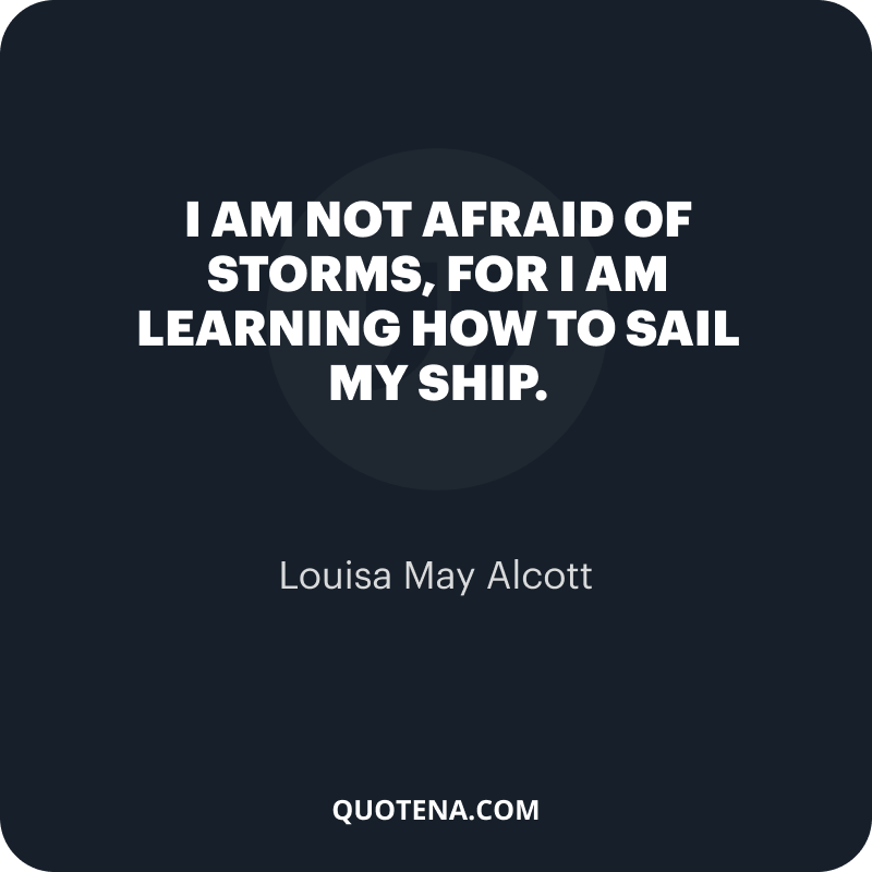"""""""I am not afraid of storms, for I am learning how to sail my ship."""" – Louisa May Alcott"""