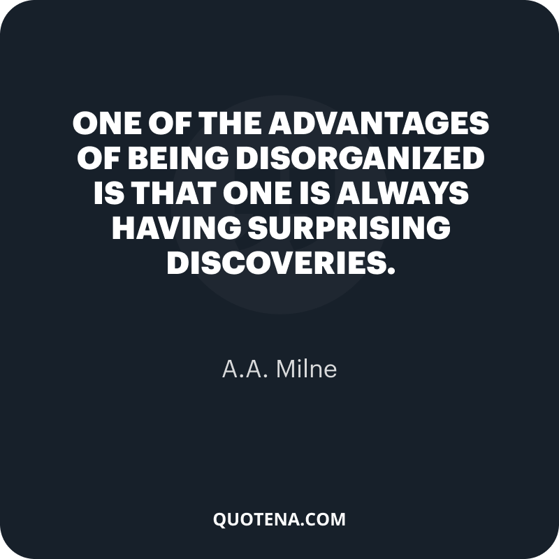 """""""One of the advantages of being disorganized is that one is always having surprising discoveries."""" – A.A. Milne"""