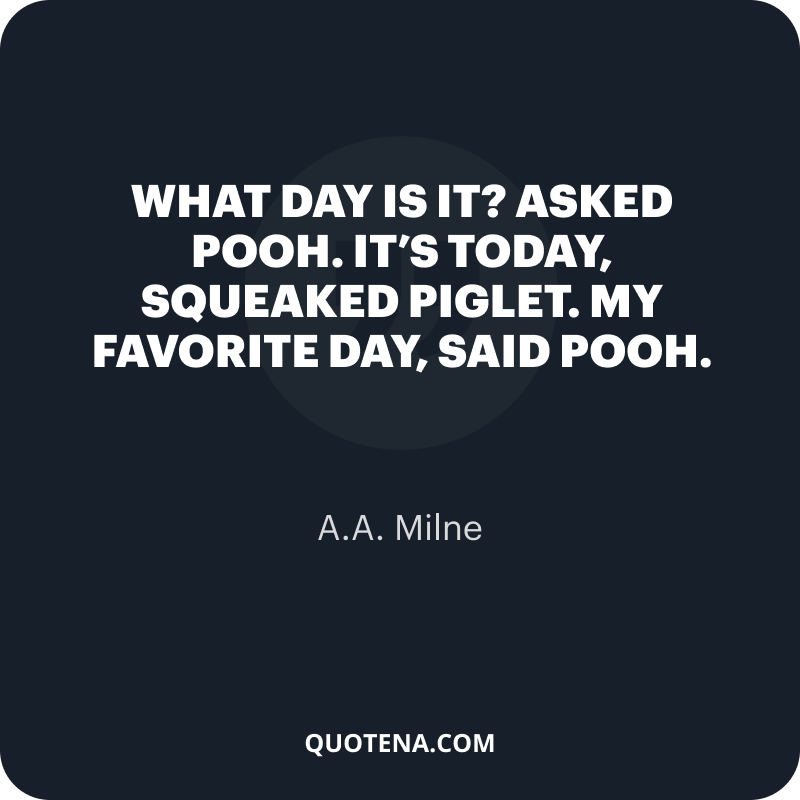"""""""What day is it?"""" asked Pooh. """"It's today,"""" squeaked Piglet. """"My favorite day,"""" said Pooh."""" – A.A. Milne"""