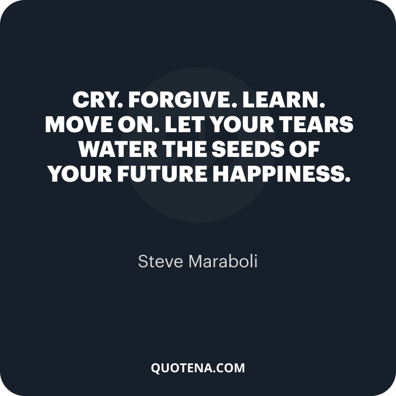"""""""Cry. Forgive. Learn. Move on. Let your tears water the seeds of your future happiness."""" – Steve Maraboli"""