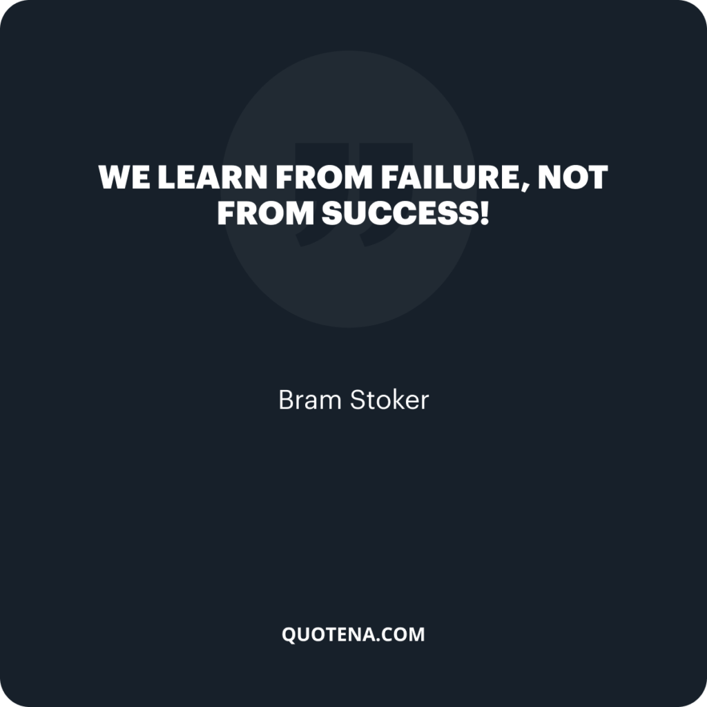 """""""We learn from failure, not from success!"""" – Bram Stoker"""