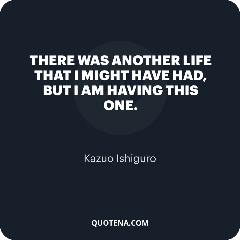 """""""There was another life that I might have had, but I am having this one."""" – Kazuo Ishiguro"""