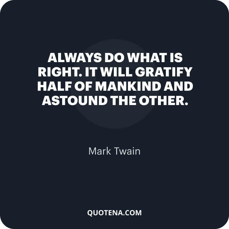 """""""Always do what is right. It will gratify half of mankind and astound the other."""" – Mark Twain"""