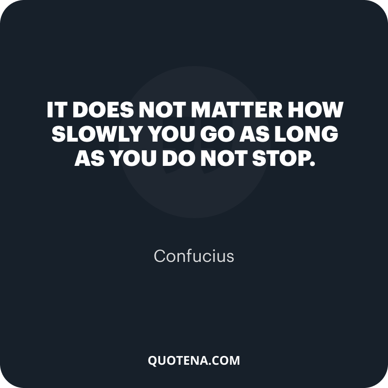 """""""It does not matter how slowly you go as long as you do not stop."""" – Confucius"""