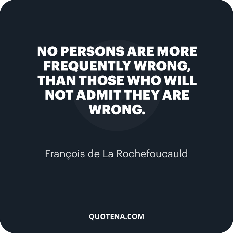 """""""No persons are more frequently wrong, than those who will not admit they are wrong."""" – François de La Rochefoucauld"""