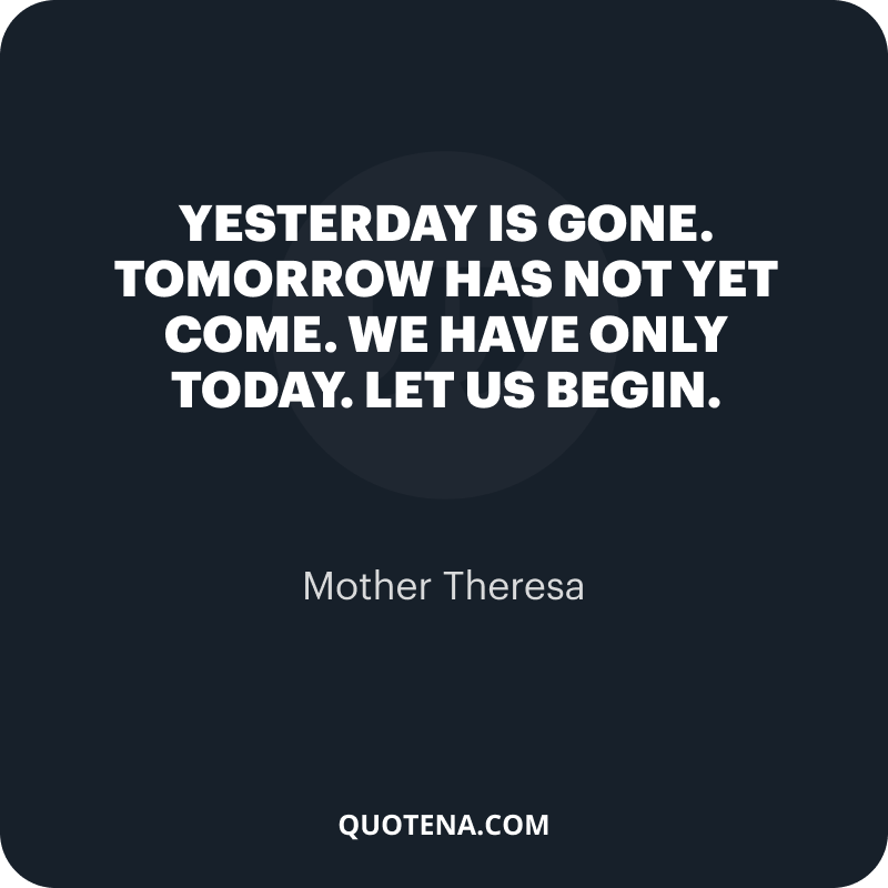 """""""Yesterday is gone. Tomorrow has not yet come. We have only today. Let us begin."""" – Mother Theresa"""