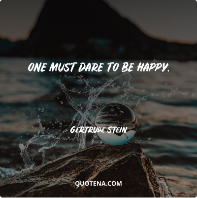 """""""One must dare to be happy. """" – Gertrude Stein"""