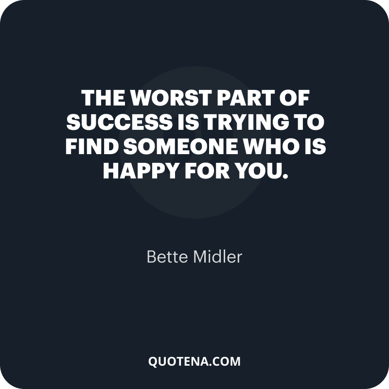 """""""The worst part of success is trying to find someone who is happy for you."""" – Bette Midler"""