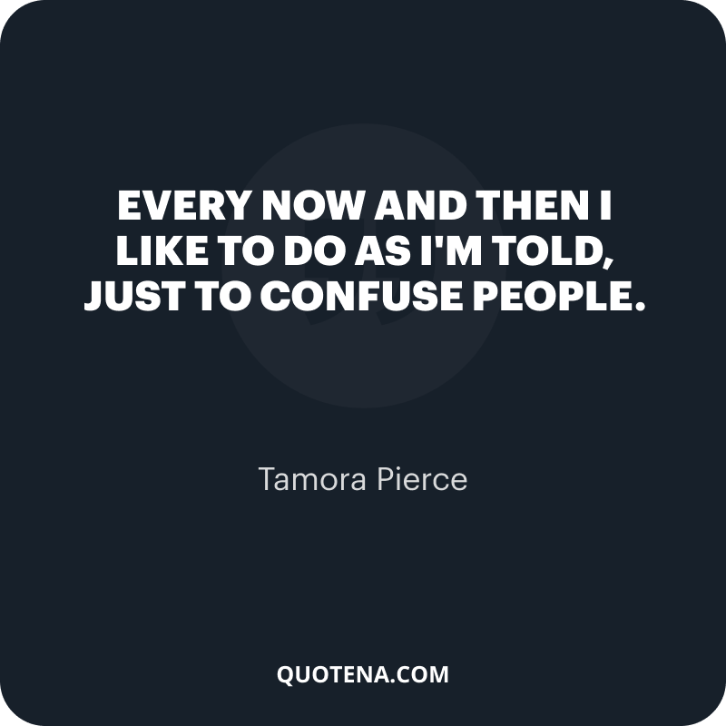 """""""Every now and then I like to do as I'm told, just to confuse people."""" – Tamora Pierce"""