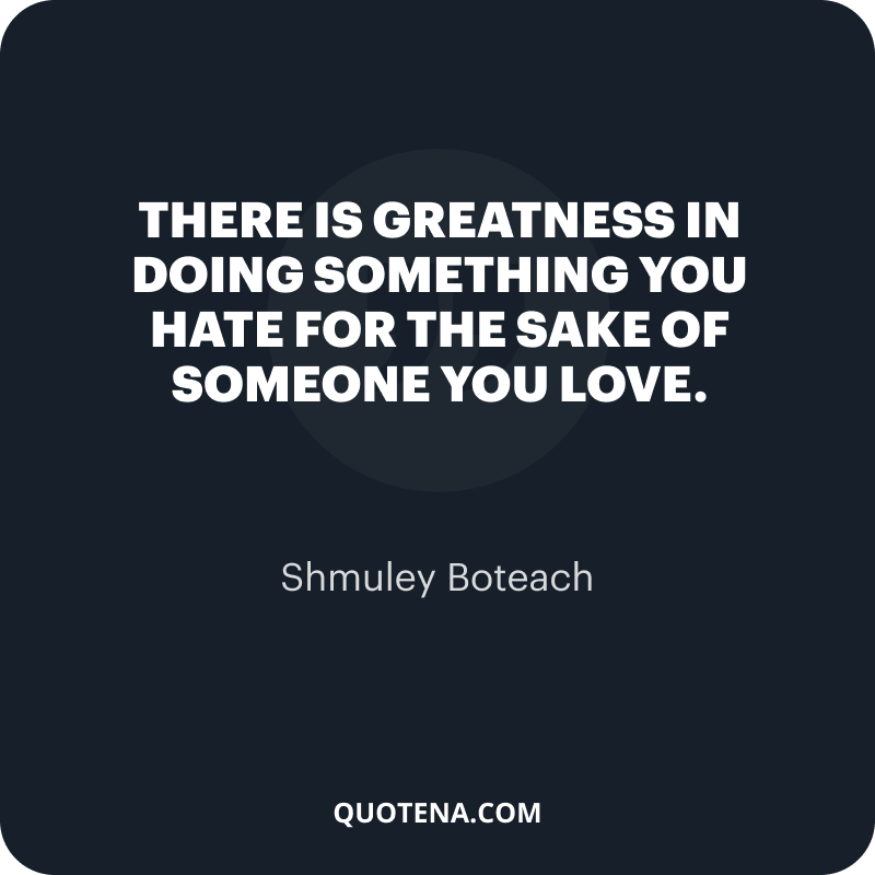 """""""There is greatness in doing something you hate for the sake of someone you love."""" – Shmuley Boteach"""