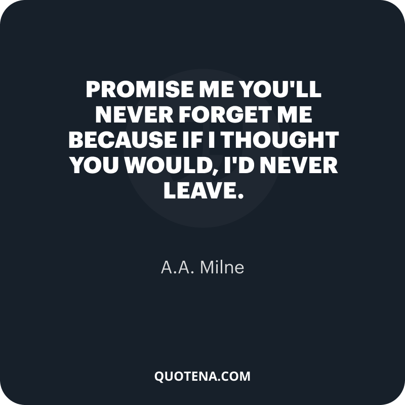 """""""Promise me you'll never forget me because if I thought you would, I'd never leave."""" – A.A. Milne"""