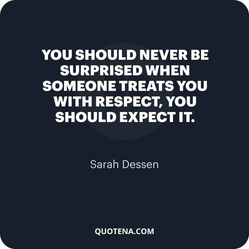 """""""You should never be surprised when someone treats you with respect, you should expect it."""" – Sarah Dessen"""