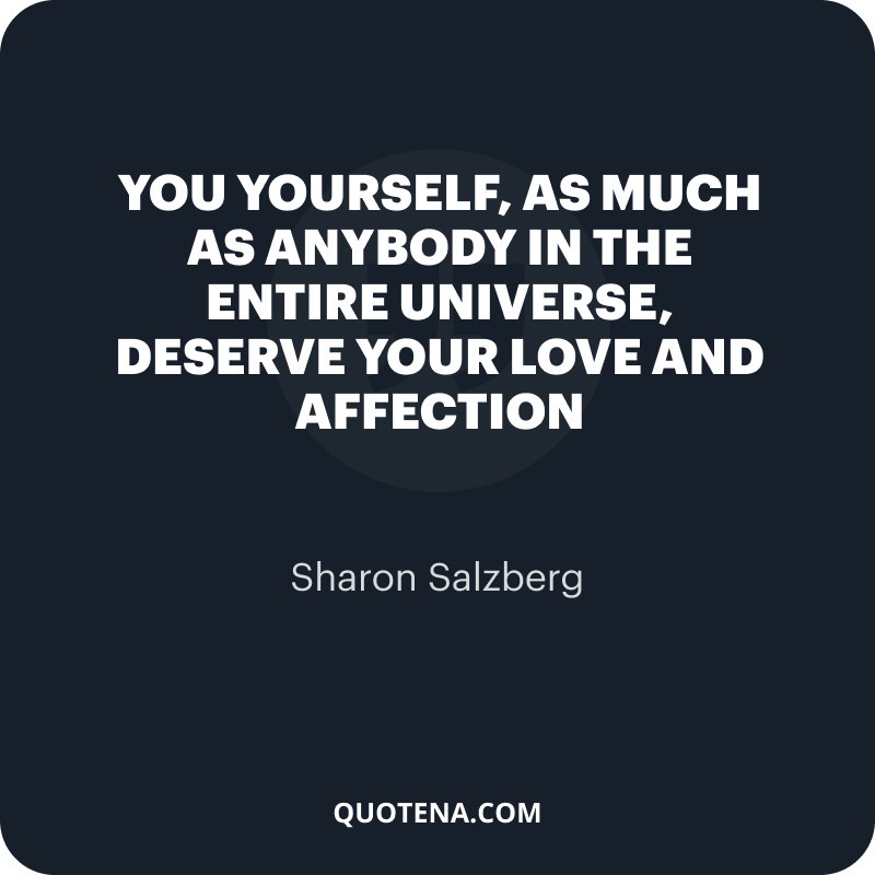 """""""You yourself, as much as anybody in the entire universe, deserve your love and affection"""" – Sharon Salzberg"""