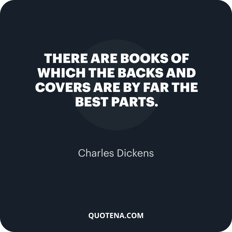 """""""There are books of which the backs and covers are by far the best parts."""" – Charles Dickens"""