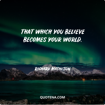 """""""That which you believe becomes your world."""" – Richard Matheson"""