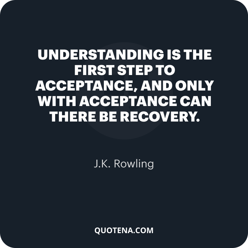 """""""Understanding is the first step to acceptance, and only with acceptance can there be recovery."""" – J.K. Rowling"""
