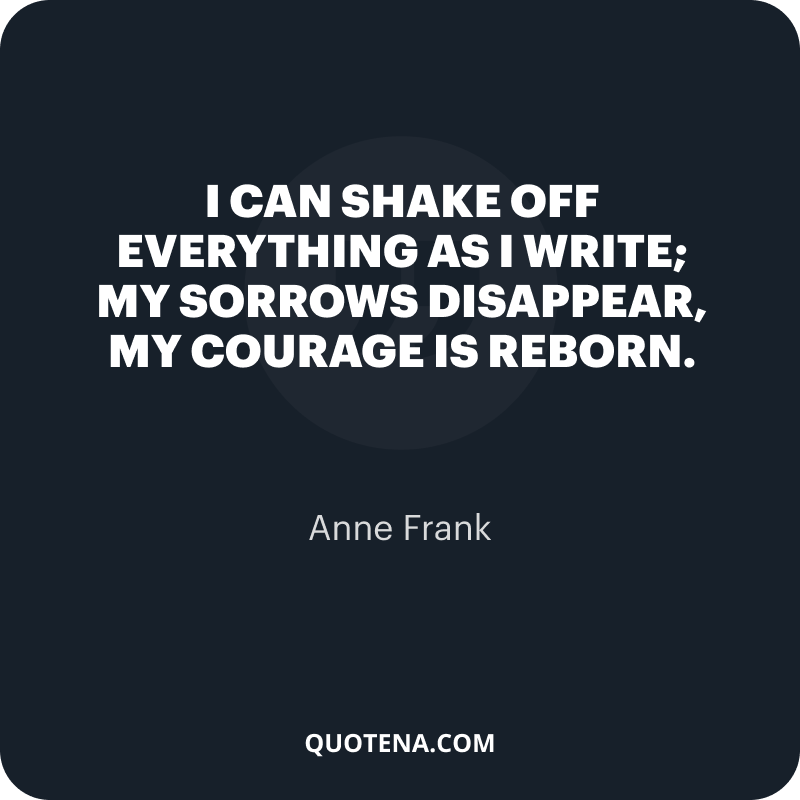 """""""I can shake off everything as I write; my sorrows disappear, my courage is reborn."""" – Anne Frank"""