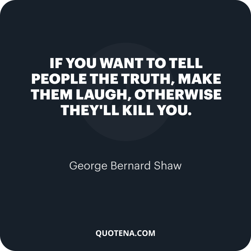 """""""If you want to tell people the truth, make them laugh, otherwise they'll kill you."""" – George Bernard Shaw"""