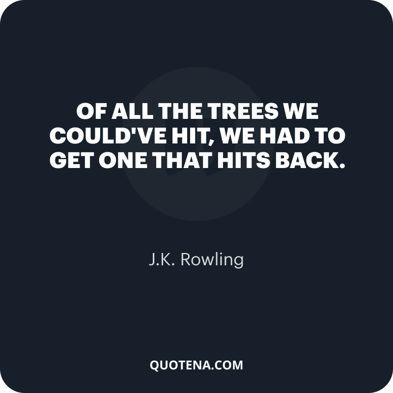 """""""Of all the trees we could've hit, we had to get one that hits back."""" – J.K. Rowling"""