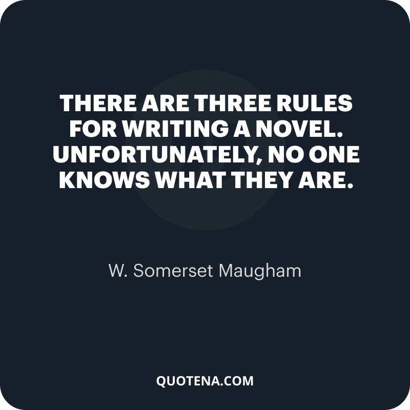 """""""There are three rules for writing a novel. Unfortunately, no one knows what they are."""" – W. Somerset Maugham"""