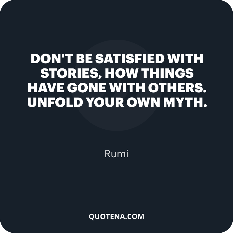 """""""Don't be satisfied with stories, how things have gone with others. Unfold your own myth."""" – Rumi"""