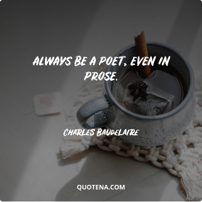"""""""Always be a poet, even in prose."""" – Charles Baudelaire"""
