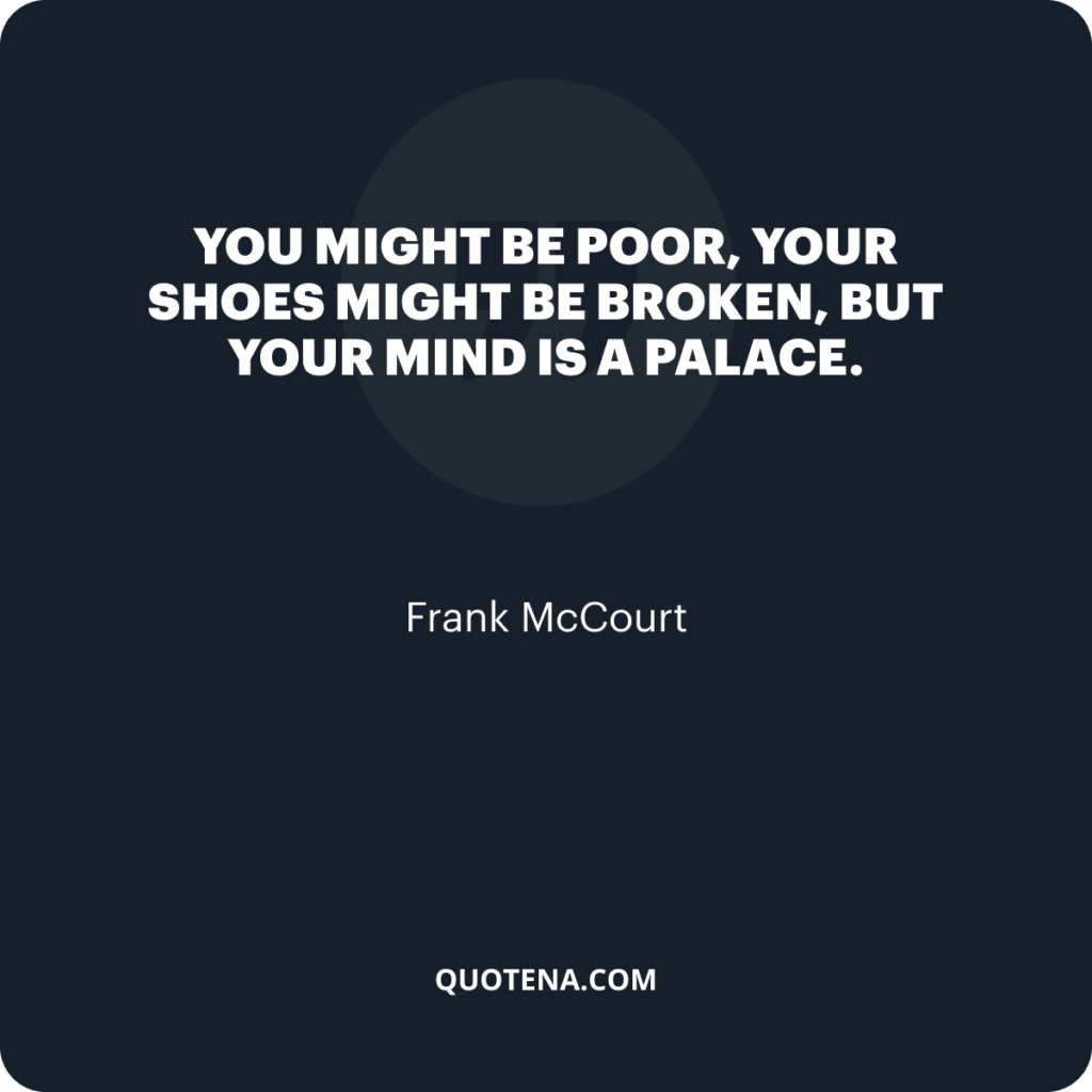 """""""You might be poor, your shoes might be broken, but your mind is a palace."""" – Frank McCourt"""