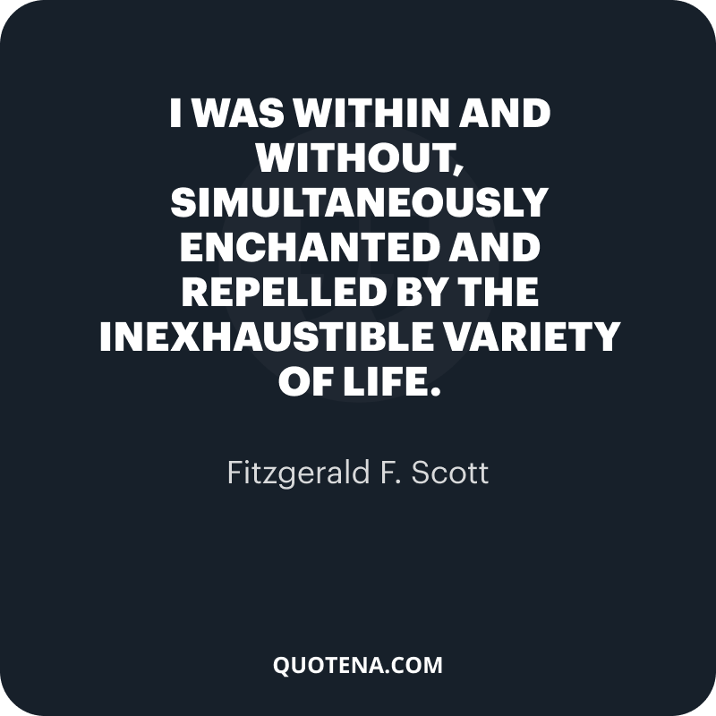 """""""I was within and without, simultaneously enchanted and repelled by the inexhaustible variety of life."""" – Fitzgerald F. Scott"""