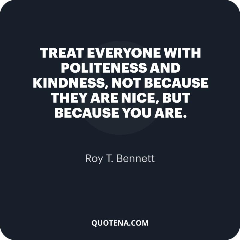 """""""Treat everyone with politeness and kindness, not because they are nice, but because you are."""" – Roy T. Bennett"""