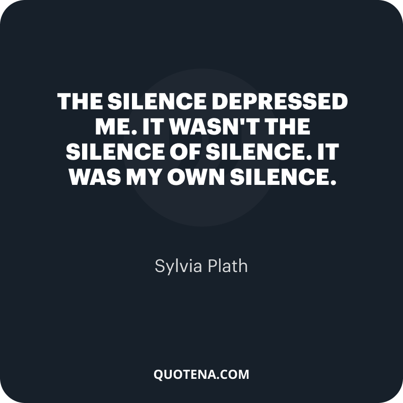 """""""The silence depressed me. It wasn't the silence of silence. It was my own silence."""" – Sylvia Plath"""